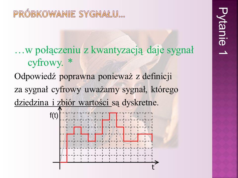 …w połączeniu z kwantyzacją daje sygnał cyfrowy. * Odpowiedź poprawna ponieważ z definicji za sygnał cyfrowy uważamy sygnał, którego dziedzina i zbiór