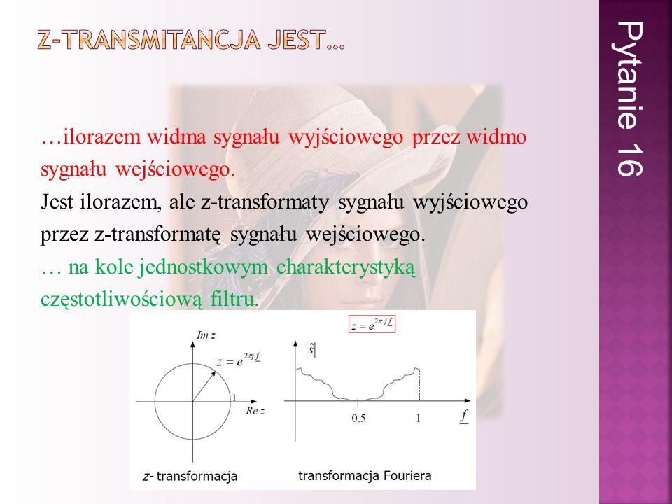 …ilorazem widma sygnału wyjściowego przez widmo sygnału wejściowego. Jest ilorazem, ale z-transformaty sygnału wyjściowego przez z-transformatę sygnał