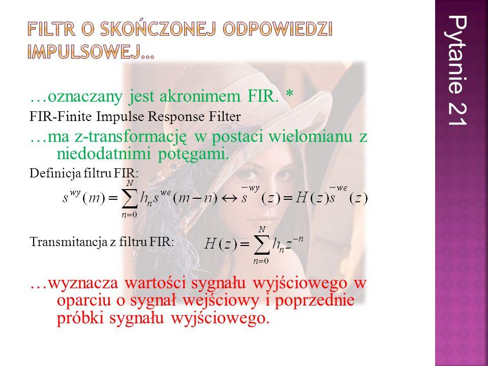 …oznaczany jest akronimem FIR. * FIR-Finite Impulse Response Filter …ma z-transformację w postaci wielomianu z niedodatnimi potęgami. Definicja filtru