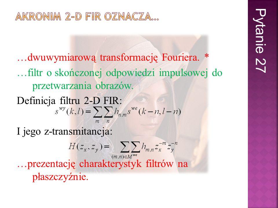 …dwuwymiarową transformację Fouriera. * …filtr o skończonej odpowiedzi impulsowej do przetwarzania obrazów. Definicja filtru 2-D FIR: I jego z-transmi