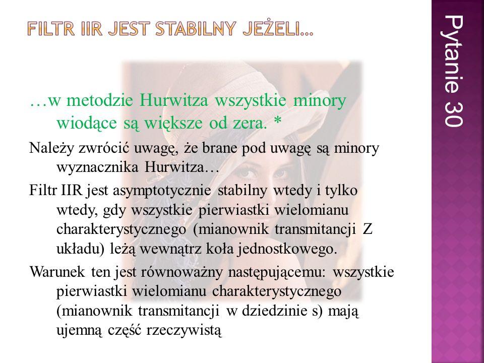 …w metodzie Hurwitza wszystkie minory wiodące są większe od zera. * Należy zwrócić uwagę, że brane pod uwagę są minory wyznacznika Hurwitza… Filtr IIR