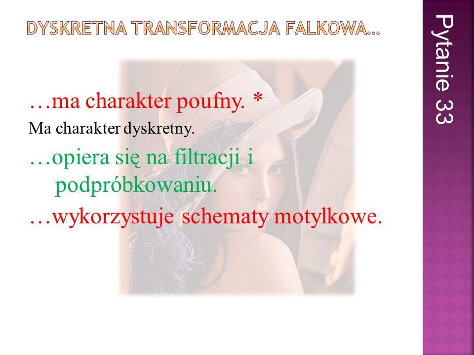 …ma charakter poufny. * Ma charakter dyskretny. …opiera się na filtracji i podpróbkowaniu. …wykorzystuje schematy motylkowe. Pytanie 33