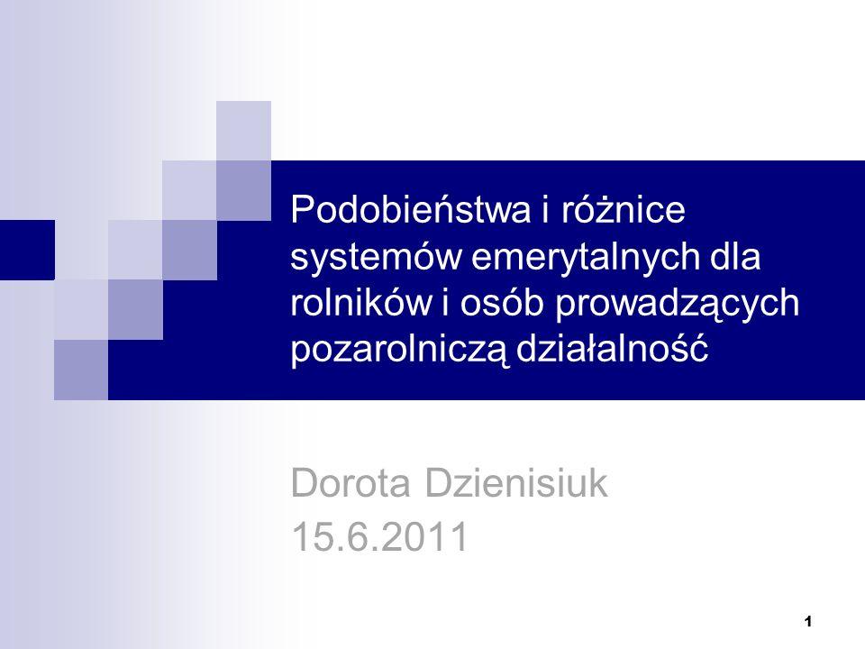 Podobieństwa i różnice systemów emerytalnych dla rolników i osób prowadzących pozarolniczą działalność Dorota Dzienisiuk 15.6.2011 1