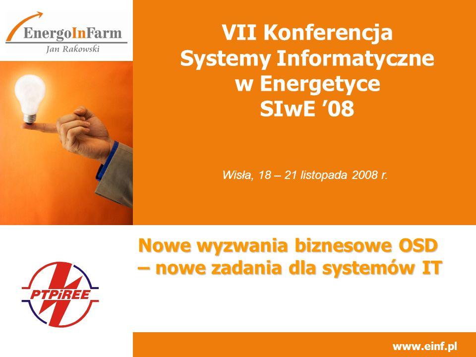 www.einf.pl VII Konferencja Systemy Informatyczne w Energetyce SIwE 08 Nowe wyzwania biznesowe OSD – nowe zadania dla systemów IT Wisła, 18 – 21 listo