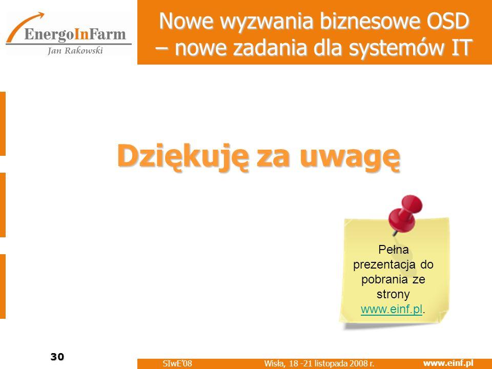 www.einf.pl Wisła, 18 -21 listopada 2008 r. SIwE08 30 Nowe wyzwania biznesowe OSD – nowe zadania dla systemów IT Dziękuję za uwagę Pełna prezentacja d