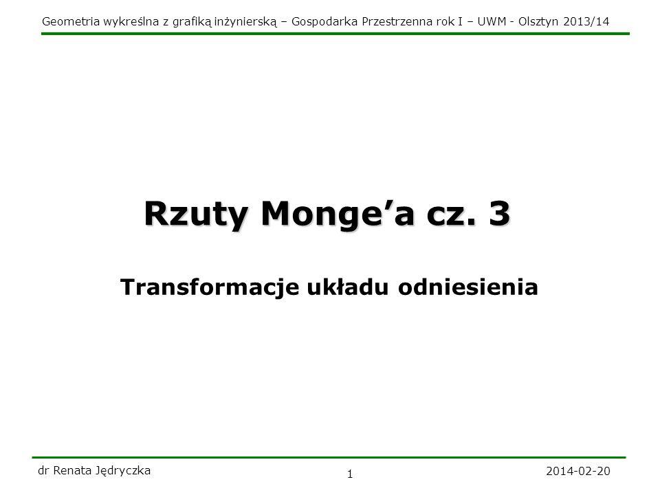 Geometria wykreślna z grafiką inżynierską – Gospodarka Przestrzenna rok I – UWM - Olsztyn 2013/14 2014-02-20 dr Renata Jędryczka 2 Transformacje 2 1 A A A x 12 3 x 23 x 13 Jeśli zachodzi konieczność wykreślenia trzeciego rzutu, to rolę nowej dodatkowej rzutni może spełniać płaszczyzna: pionowo-rzutująca lub poziomo-rzutująca.