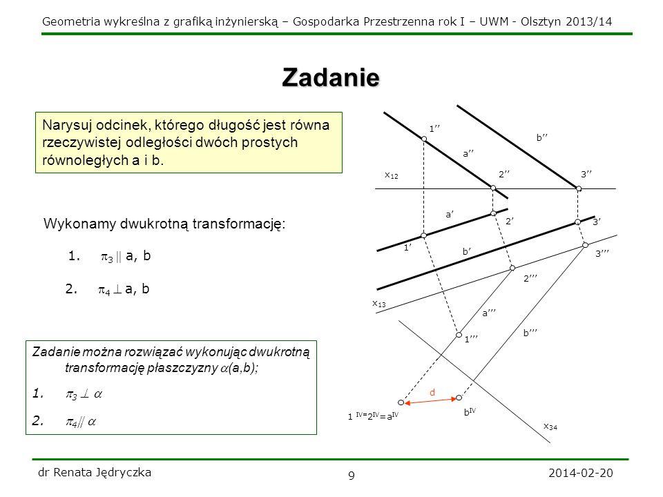Geometria wykreślna z grafiką inżynierską – Gospodarka Przestrzenna rok I – UWM - Olsztyn 2013/14 2014-02-20 dr Renata Jędryczka 9 Zadanie Narysuj odcinek, którego długość jest równa rzeczywistej odległości dwóch prostych równoległych a i b.