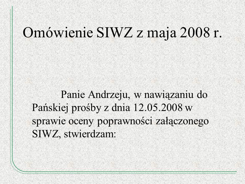 Omówienie SIWZ z maja 2008 r. Panie Andrzeju, w nawiązaniu do Pańskiej prośby z dnia 12.05.2008 w sprawie oceny poprawności załączonego SIWZ, stwierdz