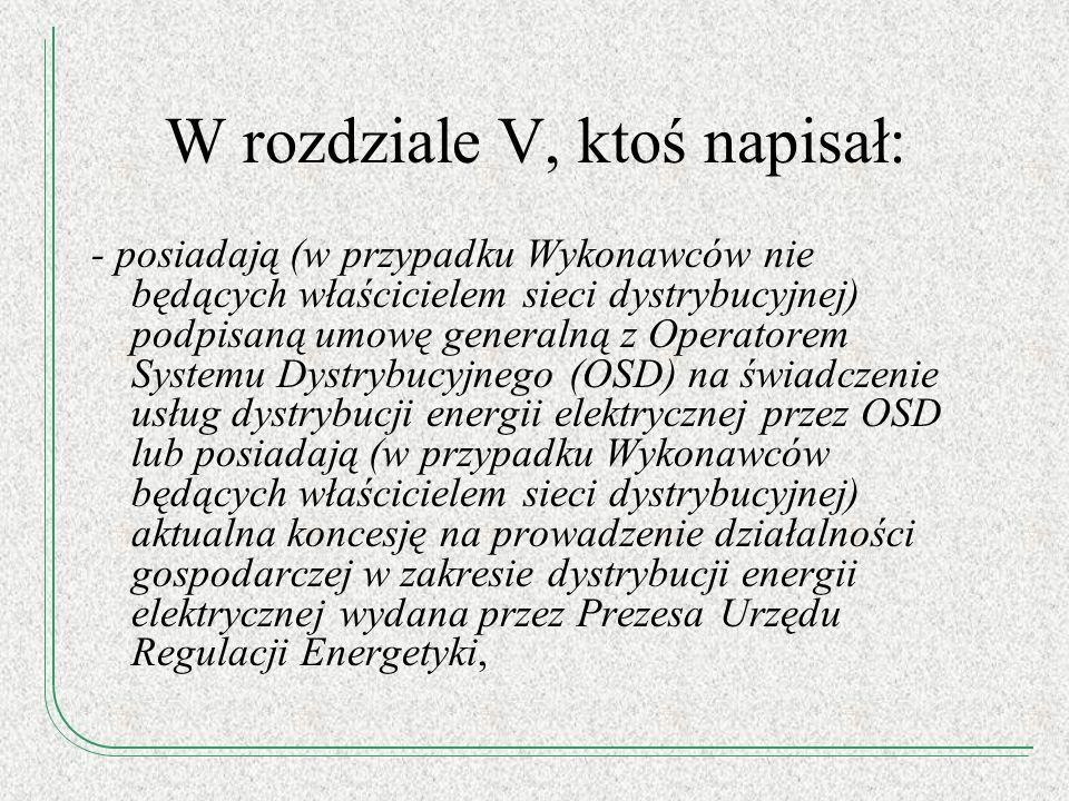 W rozdziale V, ktoś napisał: - posiadają (w przypadku Wykonawców nie będących właścicielem sieci dystrybucyjnej) podpisaną umowę generalną z Operatore