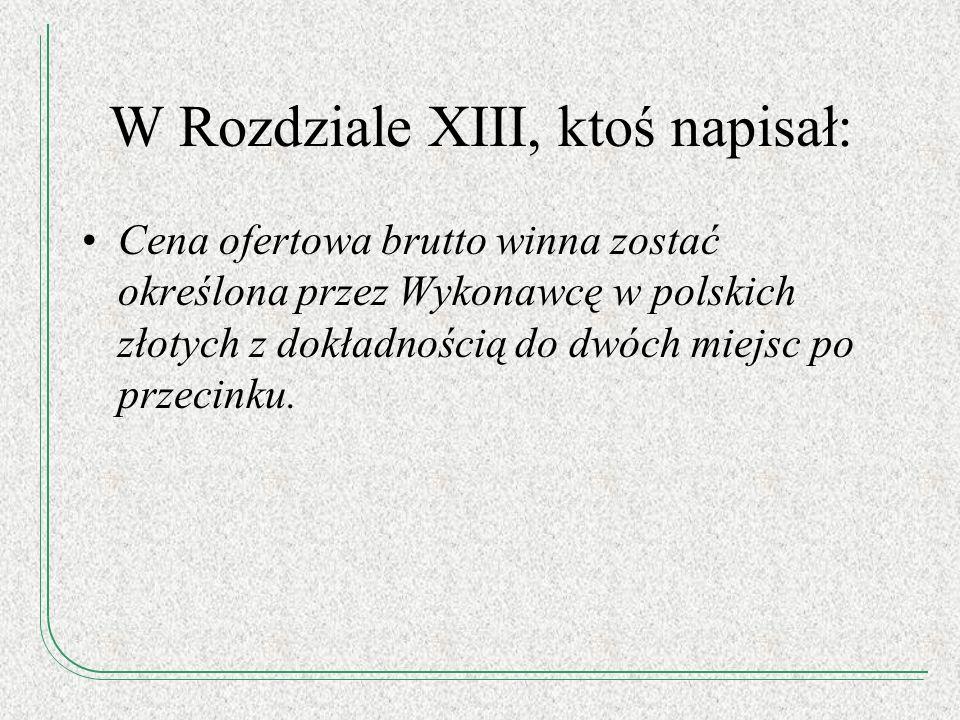 W Rozdziale XIII, ktoś napisał: Cena ofertowa brutto winna zostać określona przez Wykonawcę w polskich złotych z dokładnością do dwóch miejsc po przec