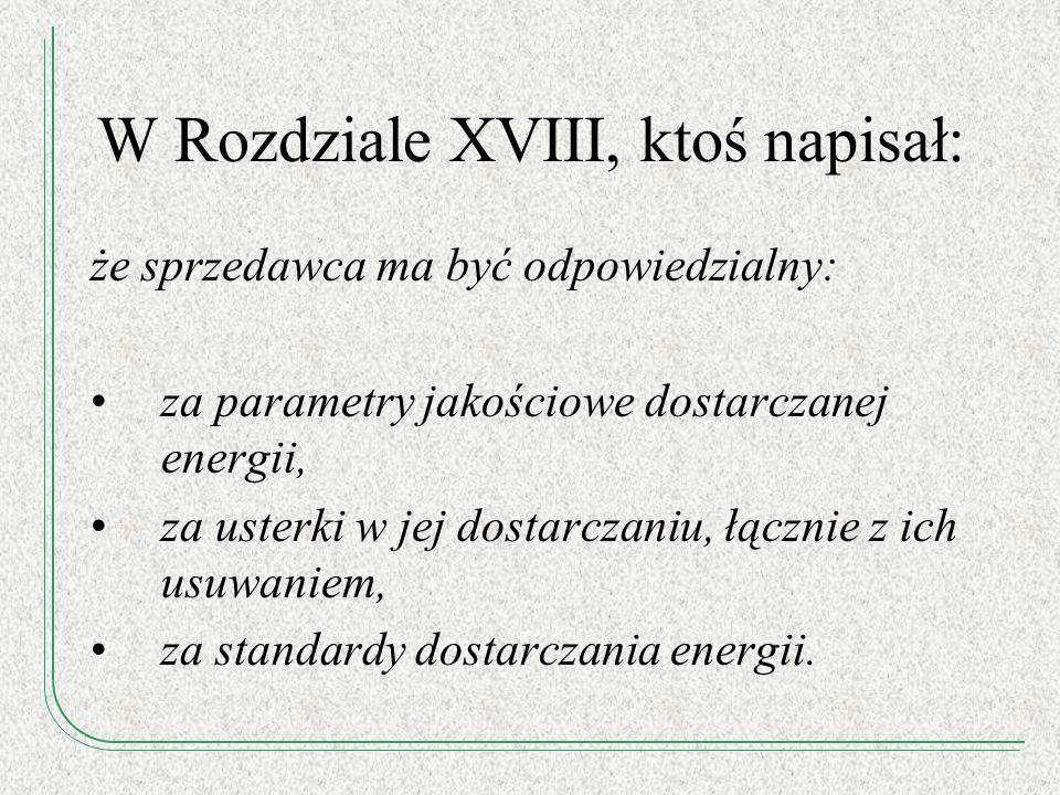 W Rozdziale XVIII, ktoś napisał: że sprzedawca ma być odpowiedzialny: za parametry jakościowe dostarczanej energii, za usterki w jej dostarczaniu, łąc