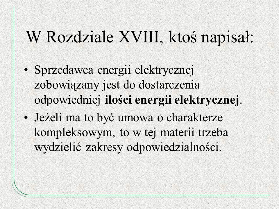 W Rozdziale XVIII, ktoś napisał: Sprzedawca energii elektrycznej zobowiązany jest do dostarczenia odpowiedniej ilości energii elektrycznej. Jeżeli ma