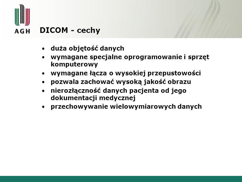 DICOM - cechy duża objętość danych wymagane specjalne oprogramowanie i sprzęt komputerowy wymagane łącza o wysokiej przepustowości pozwala zachować wysoką jakość obrazu nierozłączność danych pacjenta od jego dokumentacji medycznej przechowywanie wielowymiarowych danych