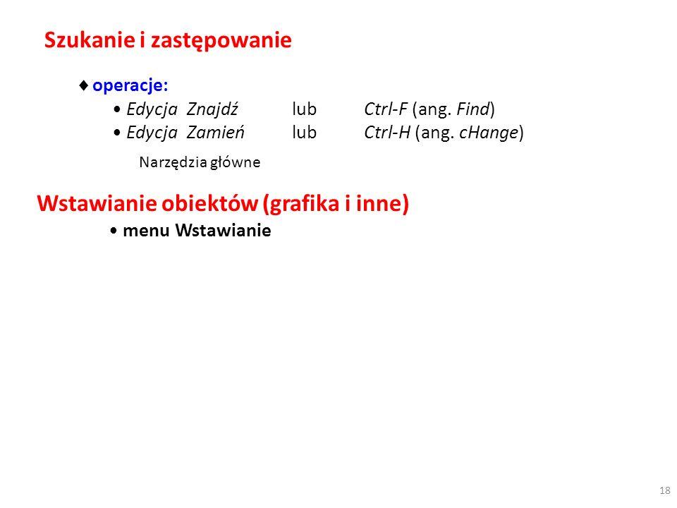 Szukanie i zastępowanie operacje: Edycja ZnajdźlubCtrl-F (ang. Find) Edycja ZamieńlubCtrl-H (ang. cHange) Wstawianie obiektów (grafika i inne) menu Ws