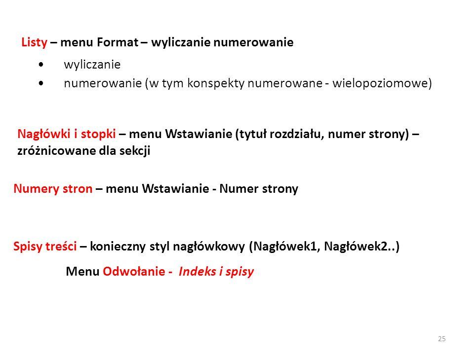 wyliczanie numerowanie (w tym konspekty numerowane - wielopoziomowe) Listy – menu Format – wyliczanie numerowanie Numery stron – menu Wstawianie - Numer strony Spisy treści – konieczny styl nagłówkowy (Nagłówek1, Nagłówek2..) Menu Odwołanie - Indeks i spisy Nagłówki i stopki – menu Wstawianie (tytuł rozdziału, numer strony) – zróżnicowane dla sekcji 25