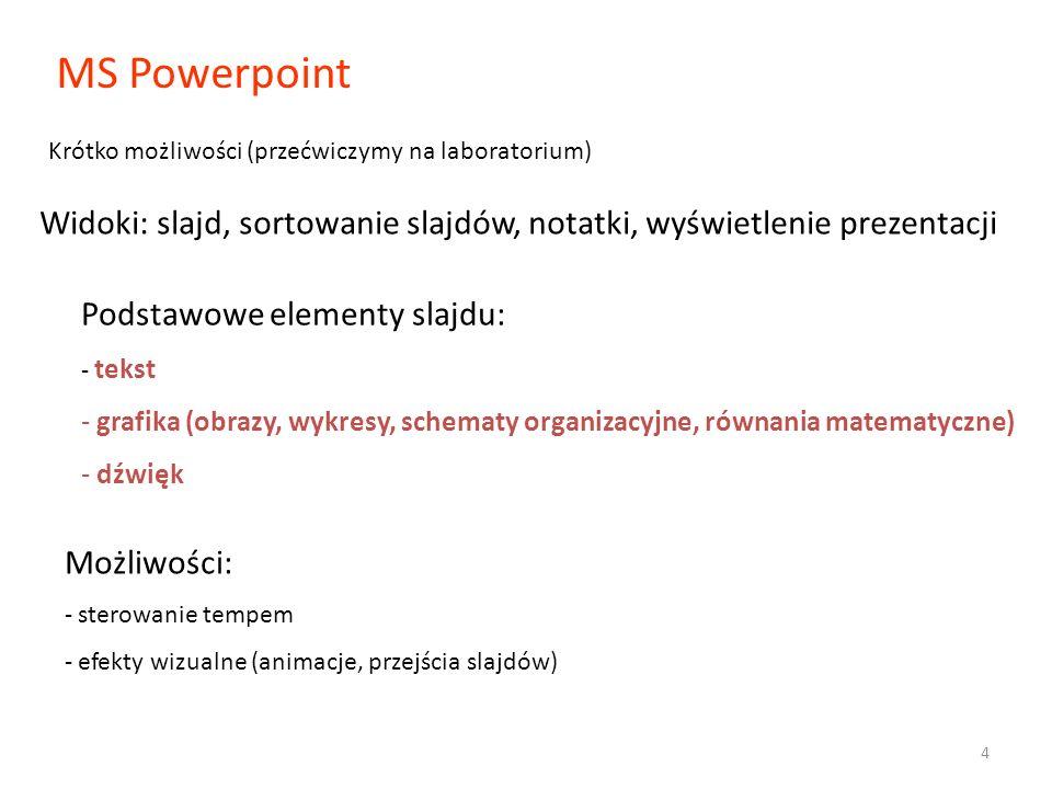 MS Powerpoint Krótko możliwości (przećwiczymy na laboratorium) Widoki: slajd, sortowanie slajdów, notatki, wyświetlenie prezentacji Podstawowe elementy slajdu: - tekst - grafika (obrazy, wykresy, schematy organizacyjne, równania matematyczne) - dźwięk Możliwości: - sterowanie tempem - efekty wizualne (animacje, przejścia slajdów) 4