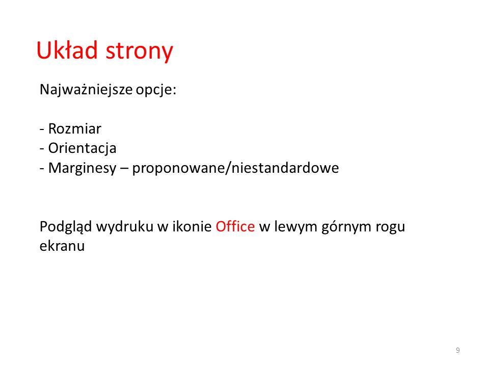 9 Układ strony Najważniejsze opcje: - Rozmiar - Orientacja - Marginesy – proponowane/niestandardowe Podgląd wydruku w ikonie Office w lewym górnym rogu ekranu