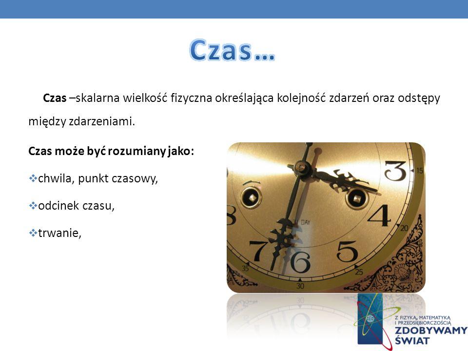 Czas –skalarna wielkość fizyczna określająca kolejność zdarzeń oraz odstępy między zdarzeniami. Czas może być rozumiany jako: chwila, punkt czasowy, o