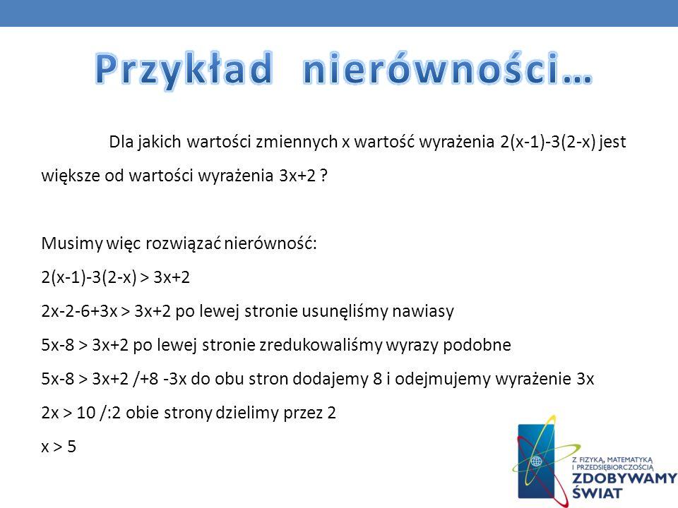 Dla jakich wartości zmiennych x wartość wyrażenia 2(x-1)-3(2-x) jest większe od wartości wyrażenia 3x+2 ? Musimy więc rozwiązać nierówność: 2(x-1)-3(2