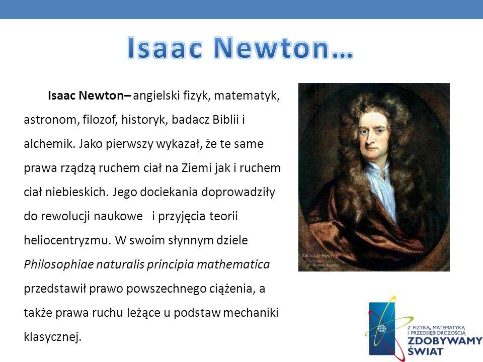 Isaac Newton– angielski fizyk, matematyk, astronom, filozof, historyk, badacz Biblii i alchemik. Jako pierwszy wykazał, że te same prawa rządzą ruchem