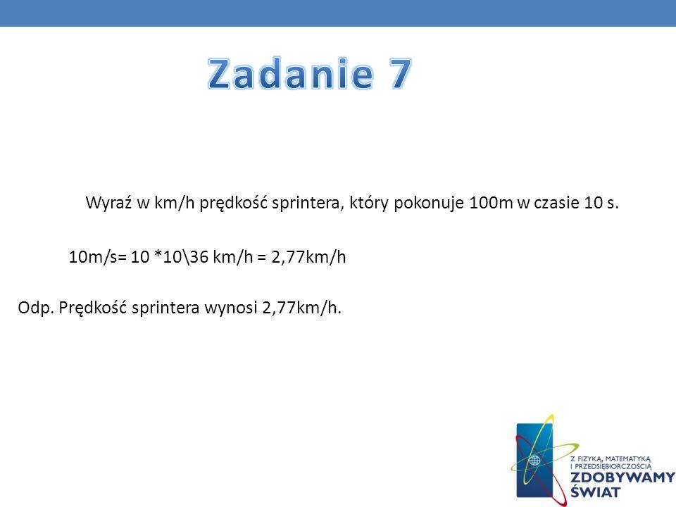 Wyraź w km/h prędkość sprintera, który pokonuje 100m w czasie 10 s. 10m/s= 10 *10\36 km/h = 2,77km/h Odp. Prędkość sprintera wynosi 2,77km/h.