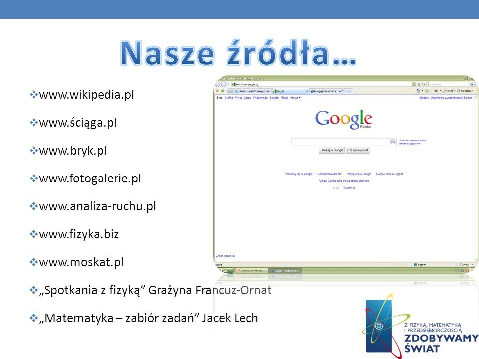 www.wikipedia.pl www.ściąga.pl www.bryk.pl www.fotogalerie.pl www.analiza-ruchu.pl www.fizyka.biz www.moskat.pl Spotkania z fizyką Grażyna Francuz-Orn