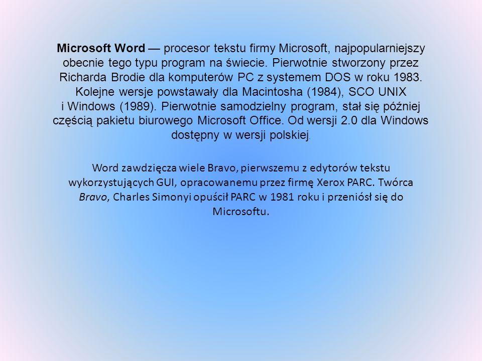 Microsoft Word procesor tekstu firmy Microsoft, najpopularniejszy obecnie tego typu program na świecie. Pierwotnie stworzony przez Richarda Brodie dla