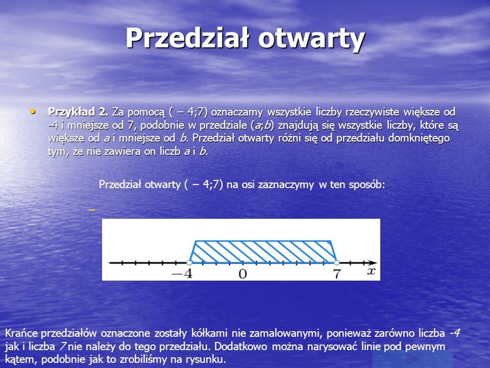 Przedział otwarty Przykład 2. Za pomocą ( 4;7) oznaczamy wszystkie liczby rzeczywiste większe od -4 i mniejsze od 7, podobnie w przedziale (a;b) znajd