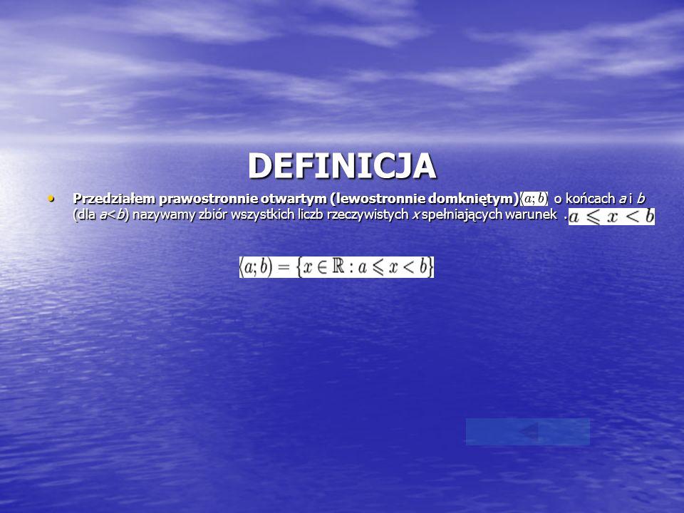 DEFINICJA Przedziałem prawostronnie otwartym (lewostronnie domkniętym) o końcach a i b (dla a<b) nazywamy zbiór wszystkich liczb rzeczywistych x spełn
