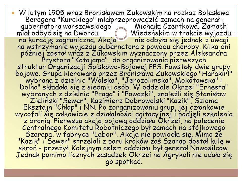 W lutym 1905 wraz Bronisławem Żukowskim na rozkaz Bolesława Beregera Kurokiego miałprzeprowadzić zamach na generał- gubernatora warszawskiego Michaiła Czertkowa.