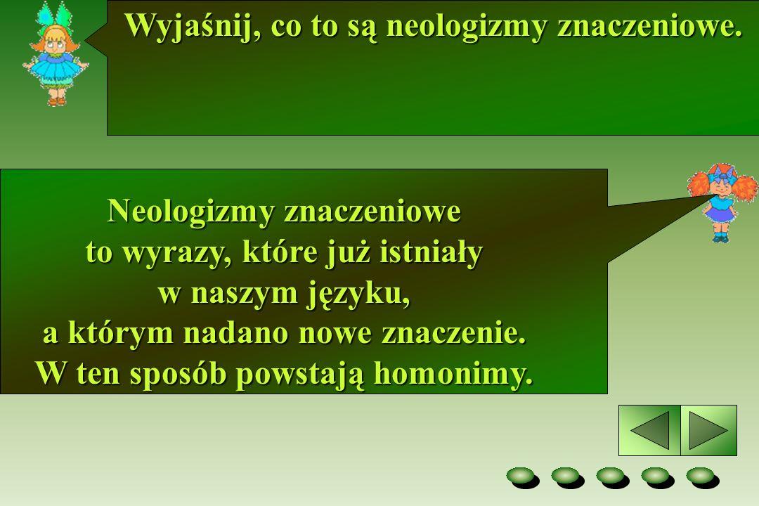 Wyjaśnij, co to są neologizmy znaczeniowe. Neologizmy znaczeniowe to wyrazy, które już istniały w naszym języku, a którym nadano nowe znaczenie. W ten