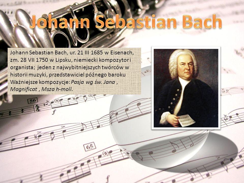 Johann Sebastian Bach, ur. 21 III 1685 w Eisenach, zm. 28 VII 1750 w Lipsku, niemiecki kompozytor i organista; jeden z najwybitniejszych twórców w his