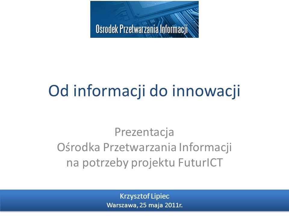 Od informacji do innowacji Prezentacja Ośrodka Przetwarzania Informacji na potrzeby projektu FuturICT Krzysztof Lipiec Warszawa, 25 maja 2011r. Krzysz