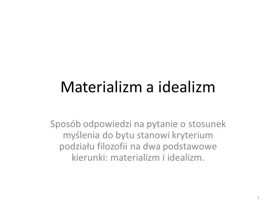 Materializm a idealizm Sposób odpowiedzi na pytanie o stosunek myślenia do bytu stanowi kryterium podziału filozofii na dwa podstawowe kierunki: mater