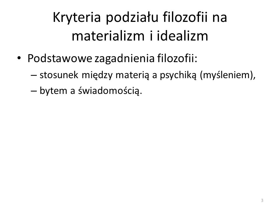 Kryteria podziału filozofii na materializm i idealizm Podstawowe zagadnienia filozofii: – stosunek między materią a psychiką (myśleniem), – bytem a św