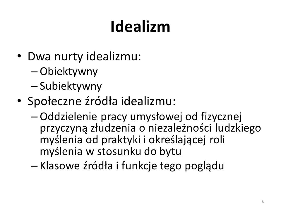 Idealizm Dwa nurty idealizmu: – Obiektywny – Subiektywny Społeczne źródła idealizmu: – Oddzielenie pracy umysłowej od fizycznej przyczyną złudzenia o