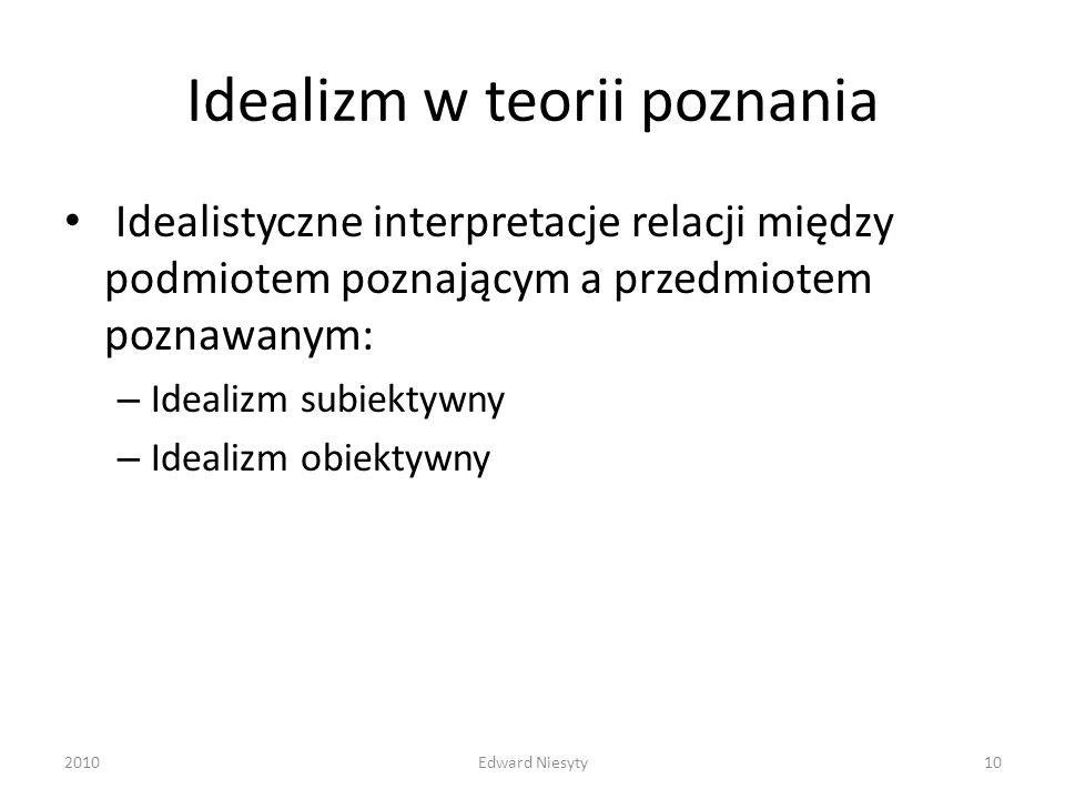 Idealizm w teorii poznania Idealistyczne interpretacje relacji między podmiotem poznającym a przedmiotem poznawanym: – Idealizm subiektywny – Idealizm
