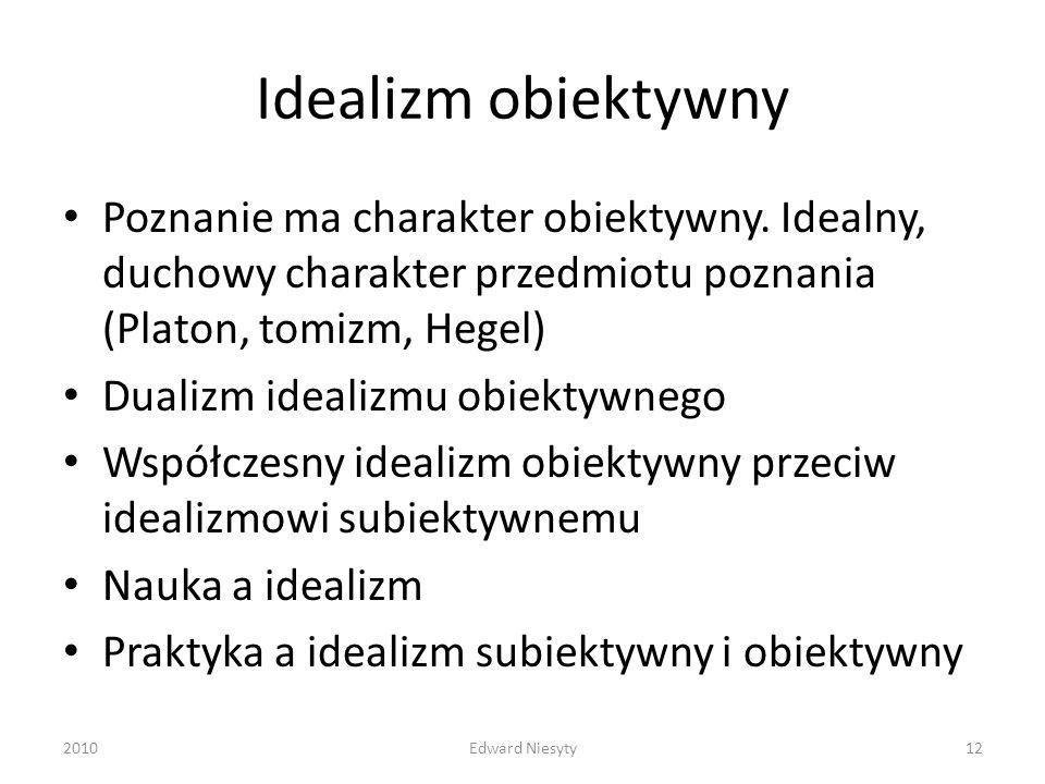 Idealizm obiektywny Poznanie ma charakter obiektywny. Idealny, duchowy charakter przedmiotu poznania (Platon, tomizm, Hegel) Dualizm idealizmu obiekty
