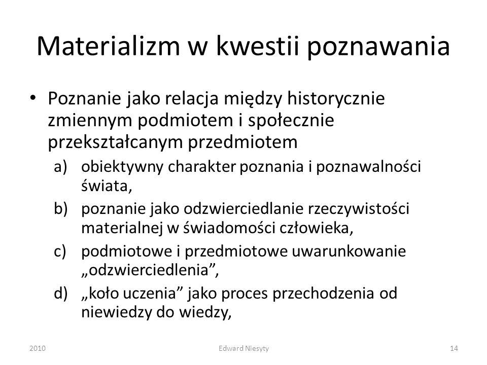 Materializm w kwestii poznawania Poznanie jako relacja między historycznie zmiennym podmiotem i społecznie przekształcanym przedmiotem a)obiektywny ch