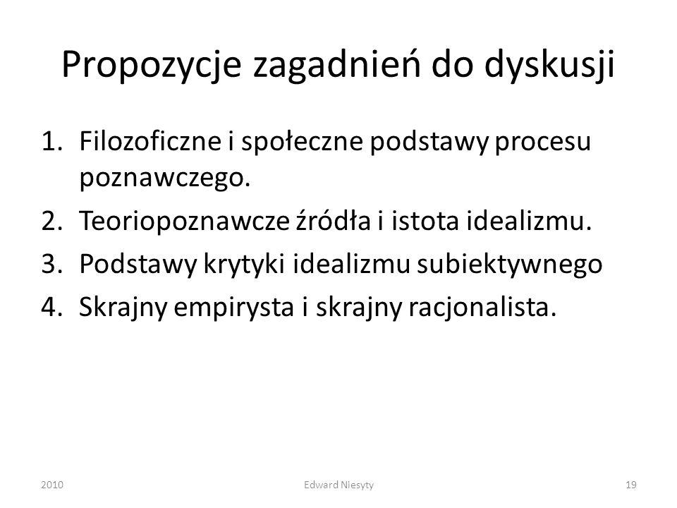 Propozycje zagadnień do dyskusji 1.Filozoficzne i społeczne podstawy procesu poznawczego. 2.Teoriopoznawcze źródła i istota idealizmu. 3.Podstawy kryt