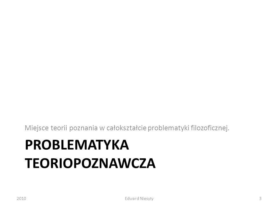 PROBLEMATYKA TEORIOPOZNAWCZA Miejsce teorii poznania w całokształcie problematyki filozoficznej. 20103Edward Niesyty