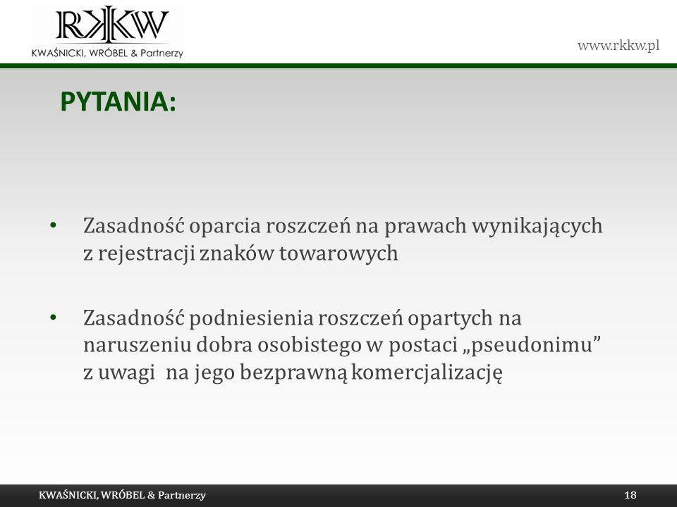 www.rkkw.pl PYTANIA: KWAŚNICKI, WRÓBEL & Partnerzy18 Zasadność oparcia roszczeń na prawach wynikających z rejestracji znaków towarowych Zasadność podn