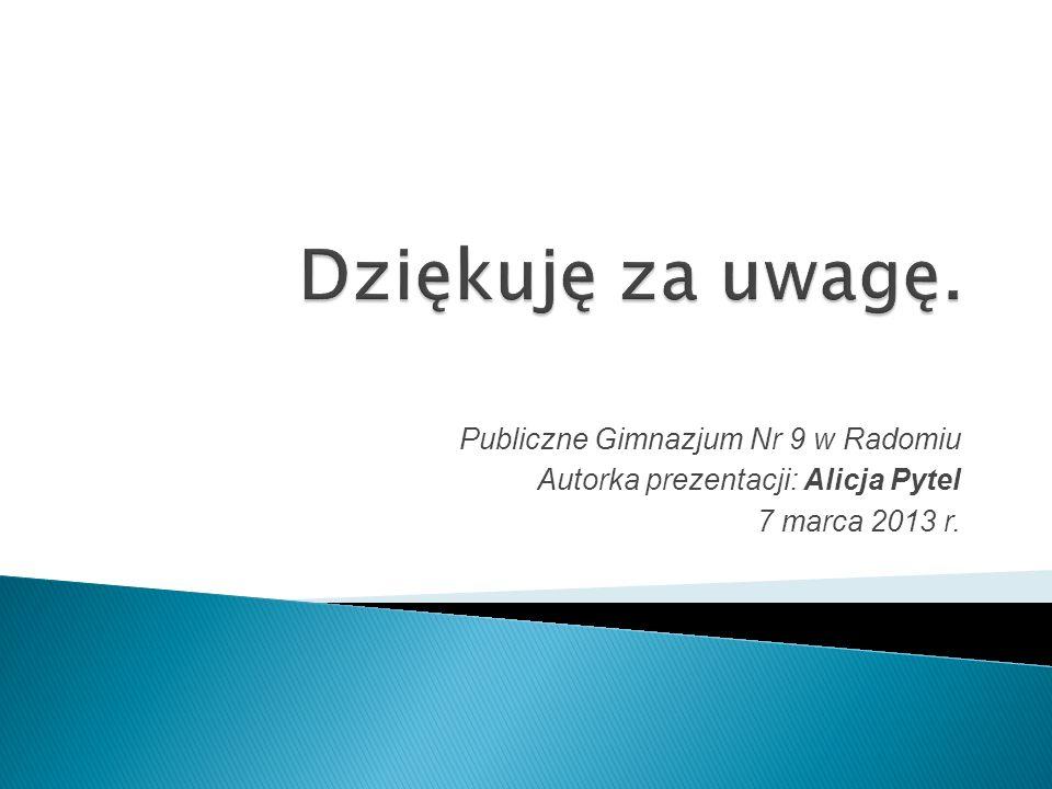Publiczne Gimnazjum Nr 9 w Radomiu Autorka prezentacji: Alicja Pytel 7 marca 2013 r.