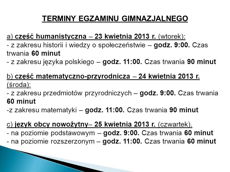 TERMINY EGZAMINU GIMNAZJALNEGO a) część humanistyczna – 23 kwietnia 2013 r. (wtorek): - z zakresu historii i wiedzy o społeczeństwie – godz. 9:00. Cza