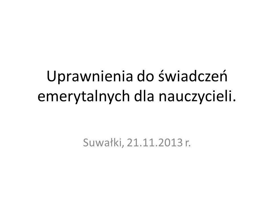 Uprawnienia do świadczeń emerytalnych dla nauczycieli. Suwałki, 21.11.2013 r.
