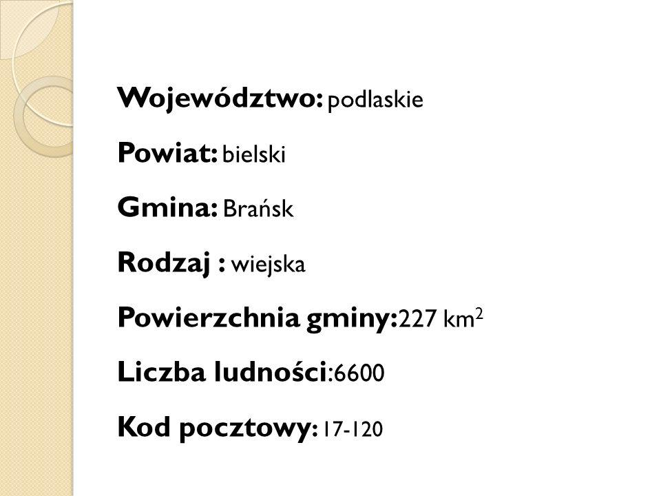 Województwo: podlaskie Powiat: bielski Gmina: Brańsk Rodzaj : wiejska Powierzchnia gminy: 227 km 2 Liczba ludności: 6600 Kod pocztowy : 17-120