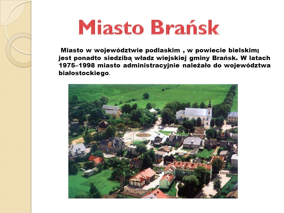 Miasto w województwie podlaskim, w powiecie bielskim; jest ponadto siedzibą władz wiejskiej gminy Brańsk. W latach 1975–1998 miasto administracyjnie n