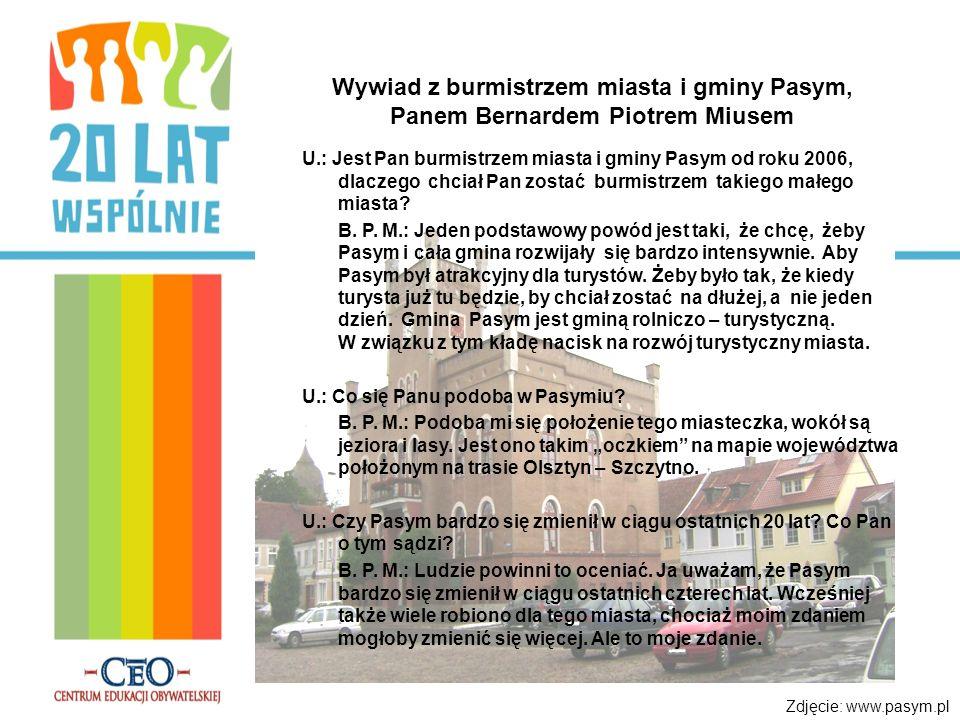 Wywiad z burmistrzem miasta i gminy Pasym, Panem Bernardem Piotrem Miusem U.: Jest Pan burmistrzem miasta i gminy Pasym od roku 2006, dlaczego chciał Pan zostać burmistrzem takiego małego miasta.