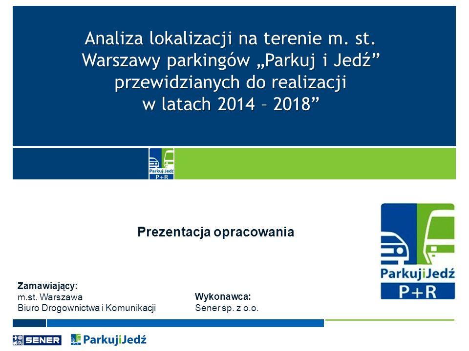 Analiza lokalizacji na terenie m. st. Warszawy parkingów Parkuj i Jedź przewidzianych do realizacji w latach 2014 – 2018 Prezentacja opracowania Zamaw