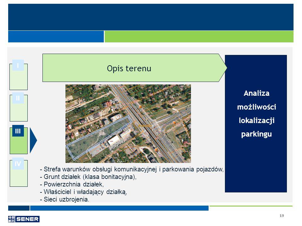 19 I II III IV Analiza możliwości lokalizacji parkingu Opis terenu - Strefa warunków obsługi komunikacyjnej i parkowania pojazdów, - Grunt działek (kl